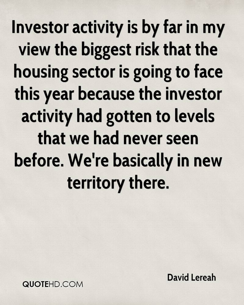 Investor activity is by far in my view the biggest risk that the housing sector is going to face this year because the investor activity had gotten to levels that we had never seen before. We're basically in new territory there.