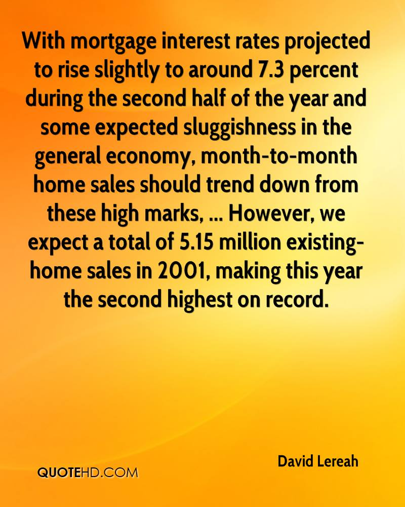 With mortgage interest rates projected to rise slightly to around 7.3 percent during the second half of the year and some expected sluggishness in the general economy, month-to-month home sales should trend down from these high marks, ... However, we expect a total of 5.15 million existing-home sales in 2001, making this year the second highest on record.