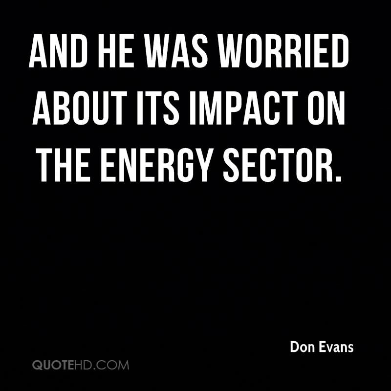 and he was worried about its impact on the energy sector.