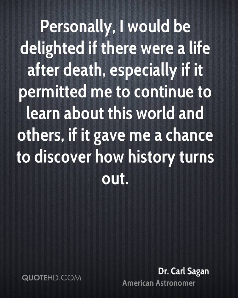 Personally, I would be delighted if there were a life after death, especially if it permitted me to continue to learn about this world and others, if it gave me a chance to discover how history turns out.
