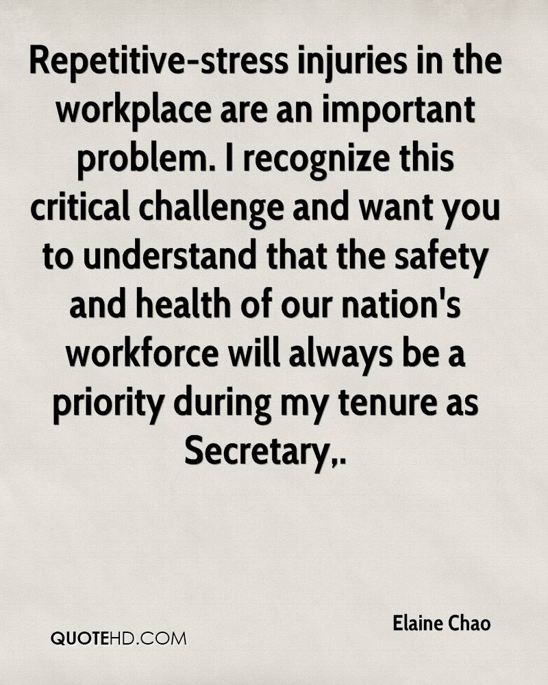 Repetitive-stress injuries in the workplace are an important problem. I recognize this critical challenge and want you to understand that the safety and health of our nation's workforce will always be a priority during my tenure as Secretary.