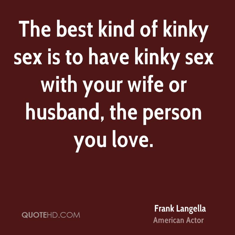 The best kind of kinky sex is to have kinky sex with your wife or husband, the person you love.