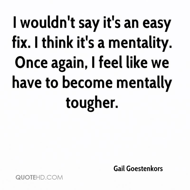 I wouldn't say it's an easy fix. I think it's a mentality. Once again, I feel like we have to become mentally tougher.