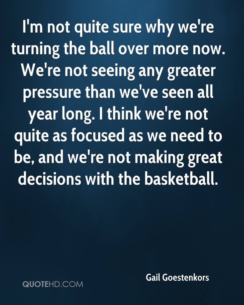I'm not quite sure why we're turning the ball over more now. We're not seeing any greater pressure than we've seen all year long. I think we're not quite as focused as we need to be, and we're not making great decisions with the basketball.