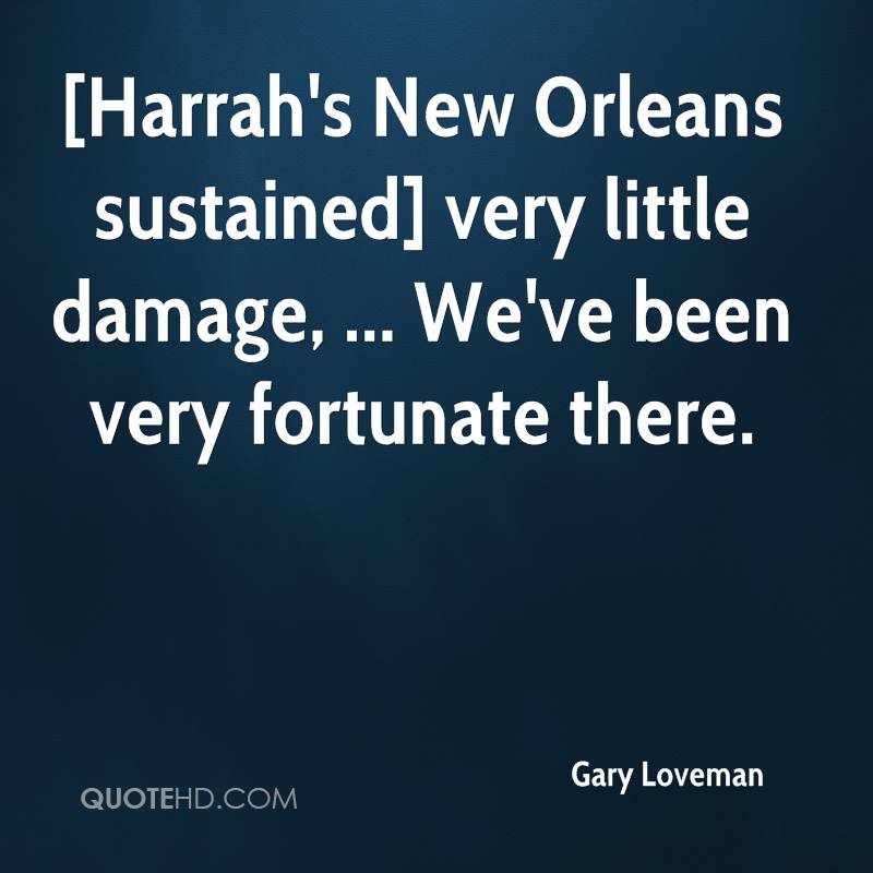 [Harrah's New Orleans sustained] very little damage, ... We've been very fortunate there.