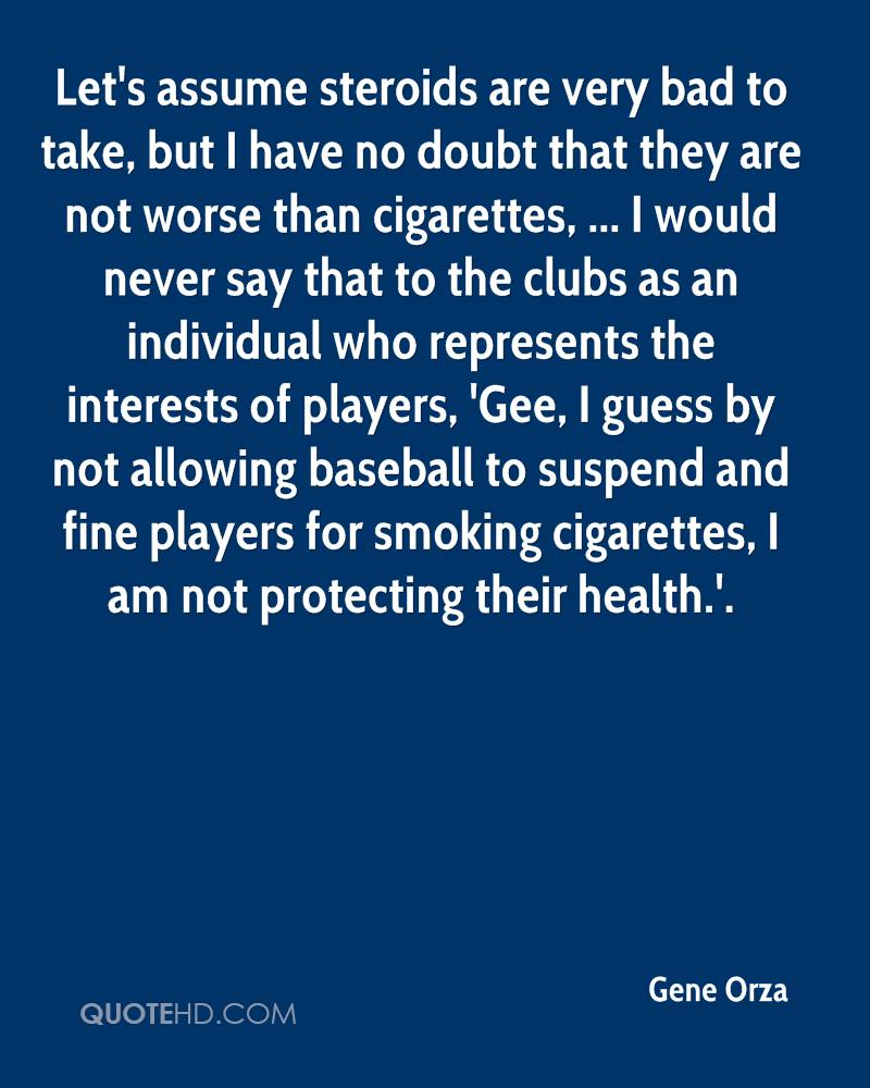Let's assume steroids are very bad to take, but I have no doubt that they are not worse than cigarettes, ... I would never say that to the clubs as an individual who represents the interests of players, 'Gee, I guess by not allowing baseball to suspend and fine players for smoking cigarettes, I am not protecting their health.'.