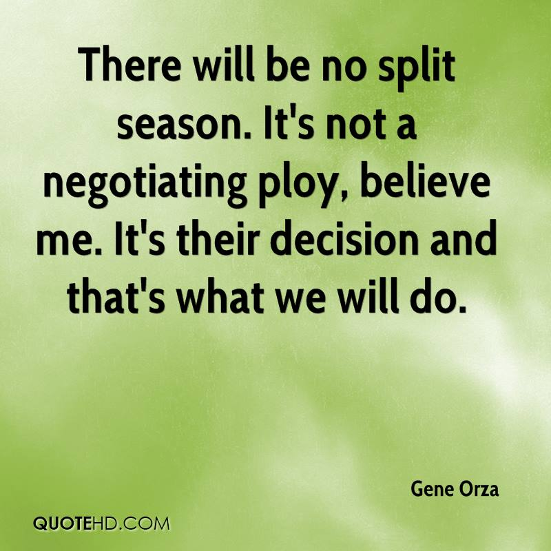 There will be no split season. It's not a negotiating ploy, believe me. It's their decision and that's what we will do.