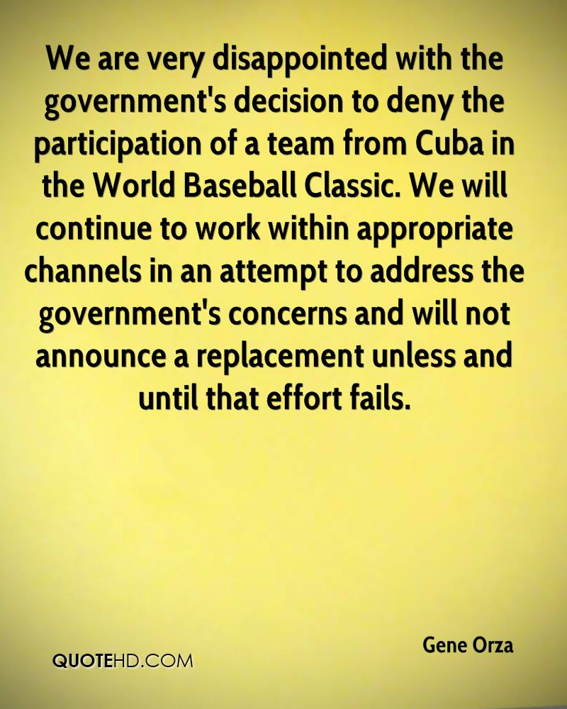 We are very disappointed with the government's decision to deny the participation of a team from Cuba in the World Baseball Classic. We will continue to work within appropriate channels in an attempt to address the government's concerns and will not announce a replacement unless and until that effort fails.