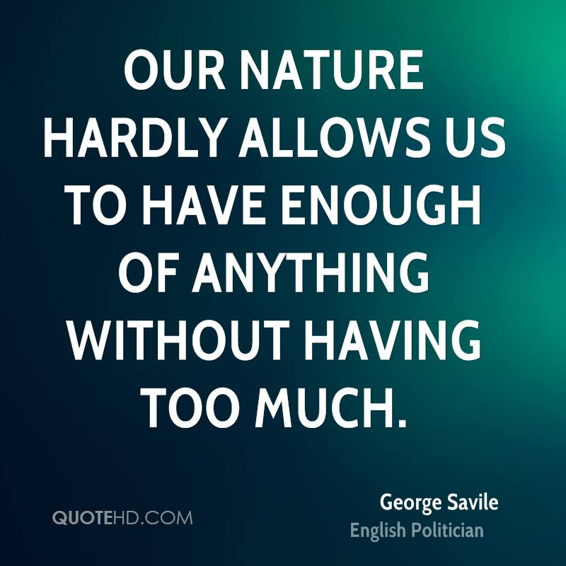 Our nature hardly allows us to have enough of anything without having too much.