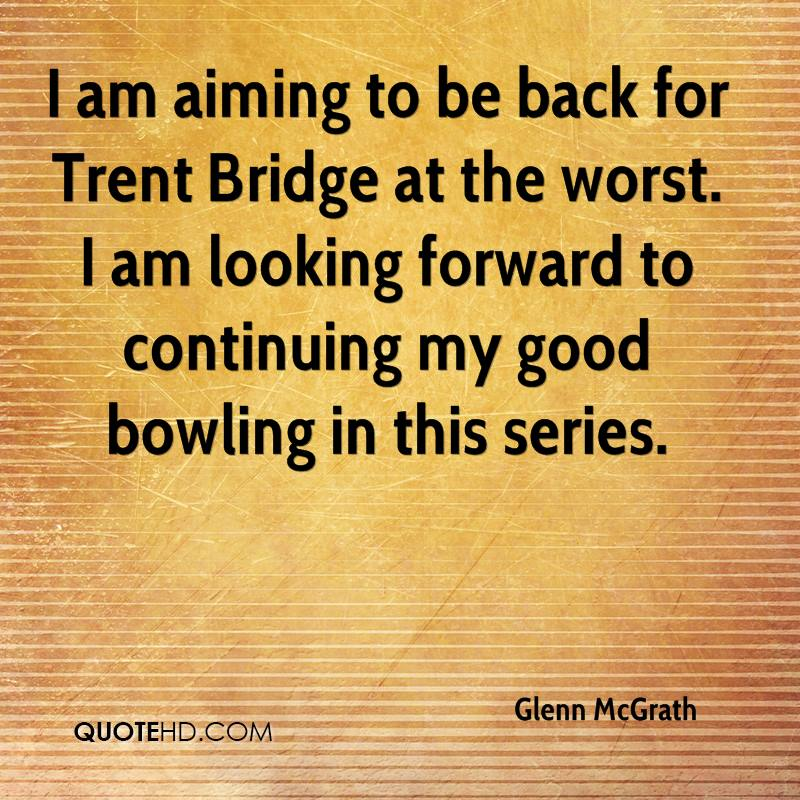 I am aiming to be back for Trent Bridge at the worst. I am looking forward to continuing my good bowling in this series.