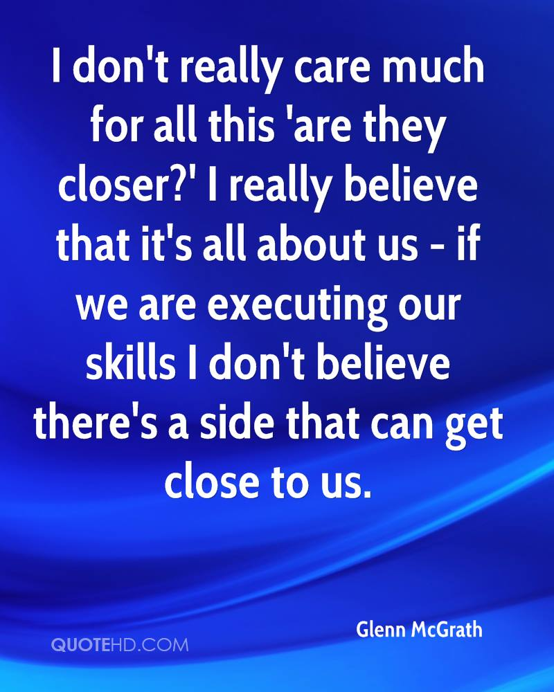 I don't really care much for all this 'are they closer?' I really believe that it's all about us - if we are executing our skills I don't believe there's a side that can get close to us.