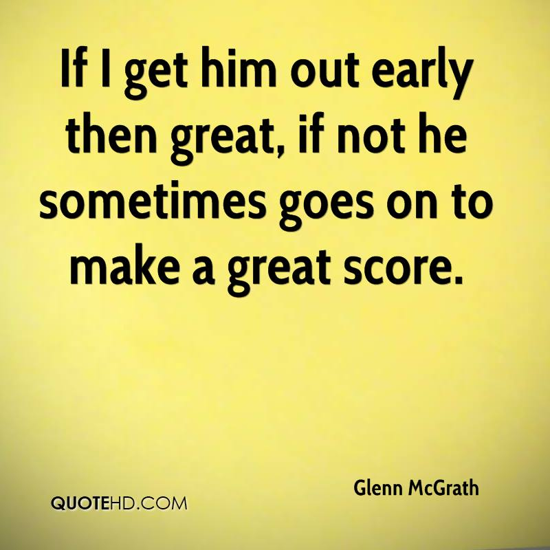 If I get him out early then great, if not he sometimes goes on to make a great score.