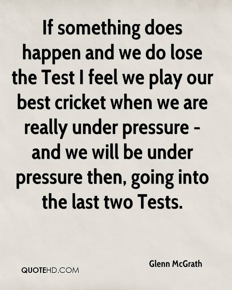If something does happen and we do lose the Test I feel we play our best cricket when we are really under pressure - and we will be under pressure then, going into the last two Tests.