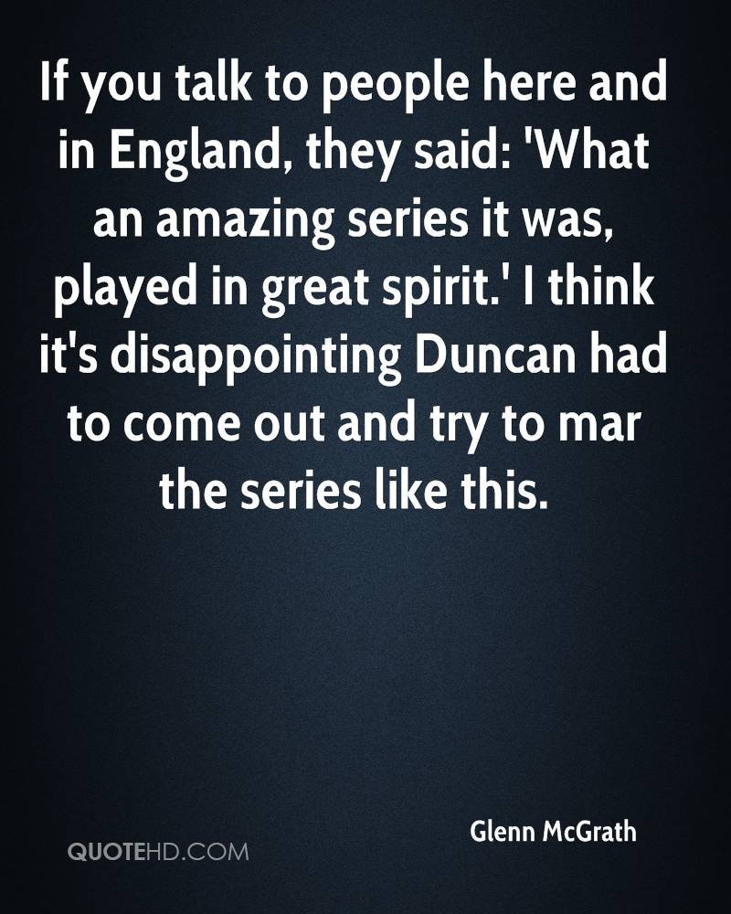 If you talk to people here and in England, they said: 'What an amazing series it was, played in great spirit.' I think it's disappointing Duncan had to come out and try to mar the series like this.
