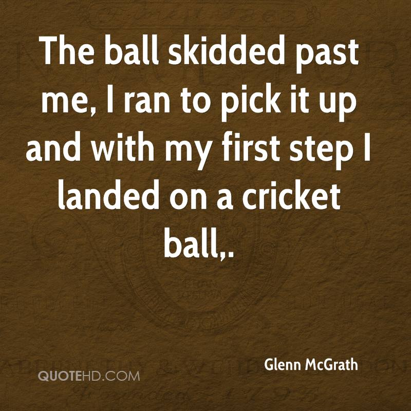The ball skidded past me, I ran to pick it up and with my first step I landed on a cricket ball.