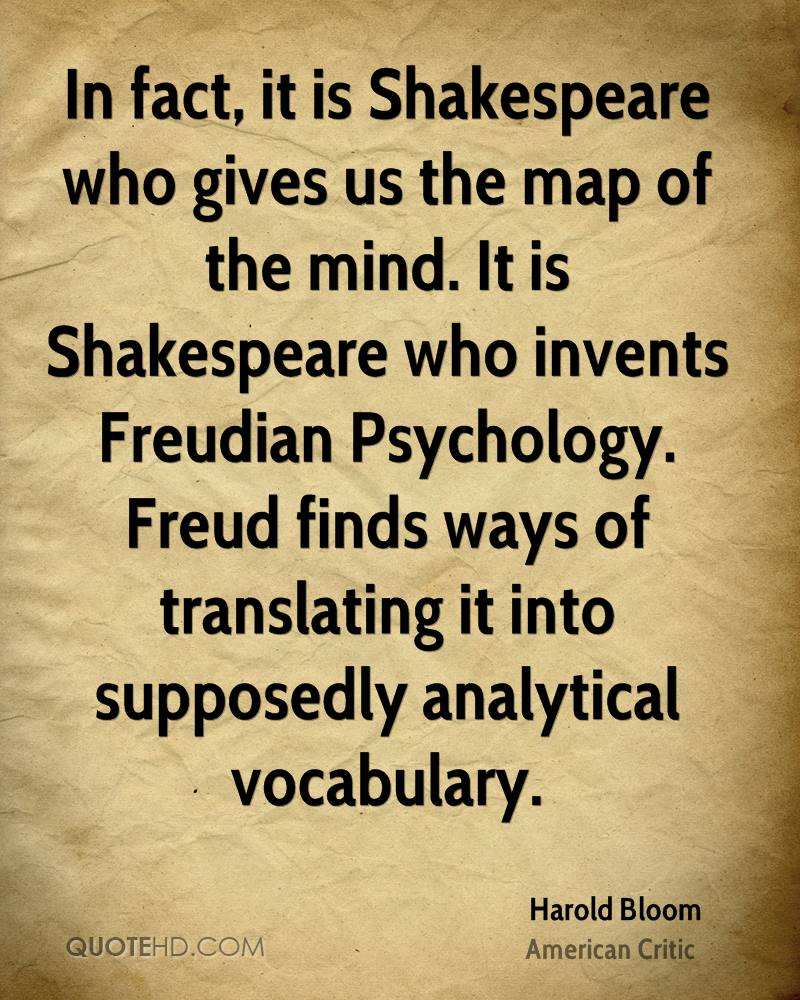 In fact, it is Shakespeare who gives us the map of the mind. It is Shakespeare who invents Freudian Psychology. Freud finds ways of translating it into supposedly analytical vocabulary.