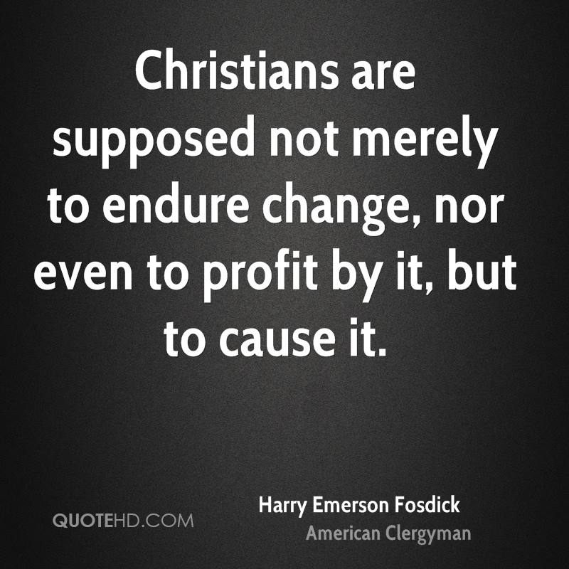 Christians are supposed not merely to endure change, nor even to profit by it, but to cause it.