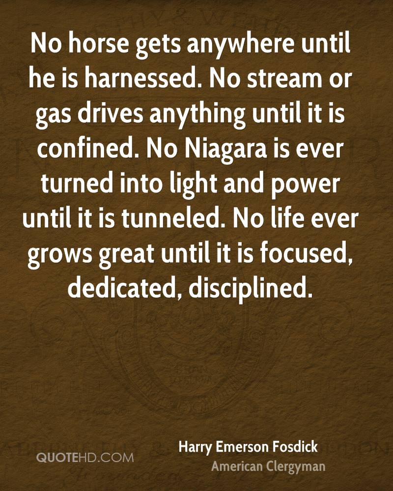 No horse gets anywhere until he is harnessed. No stream or gas drives anything until it is confined. No Niagara is ever turned into light and power until it is tunneled. No life ever grows great until it is focused, dedicated, disciplined.