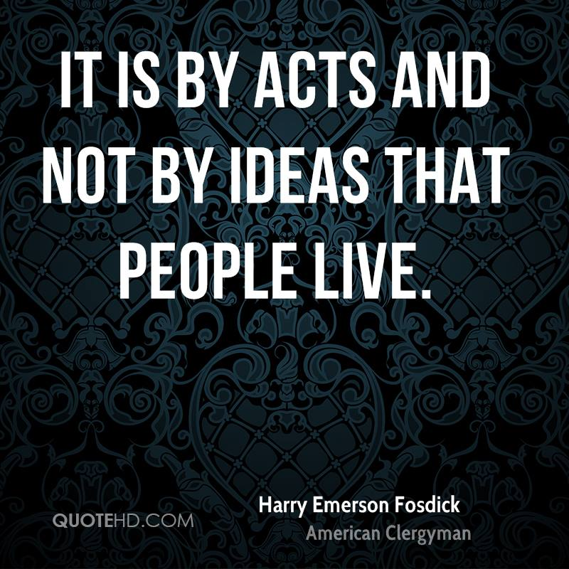 It is by acts and not by ideas that people live.