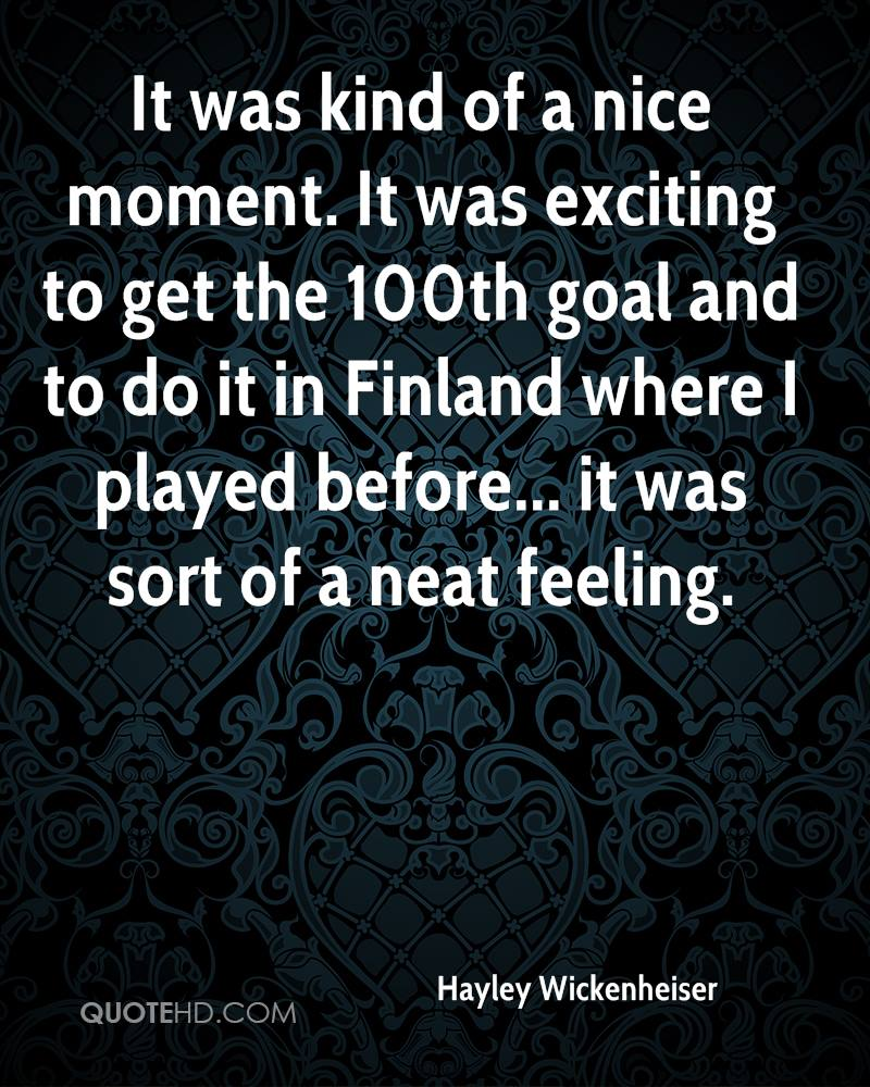 It was kind of a nice moment. It was exciting to get the 100th goal and to do it in Finland where I played before... it was sort of a neat feeling.