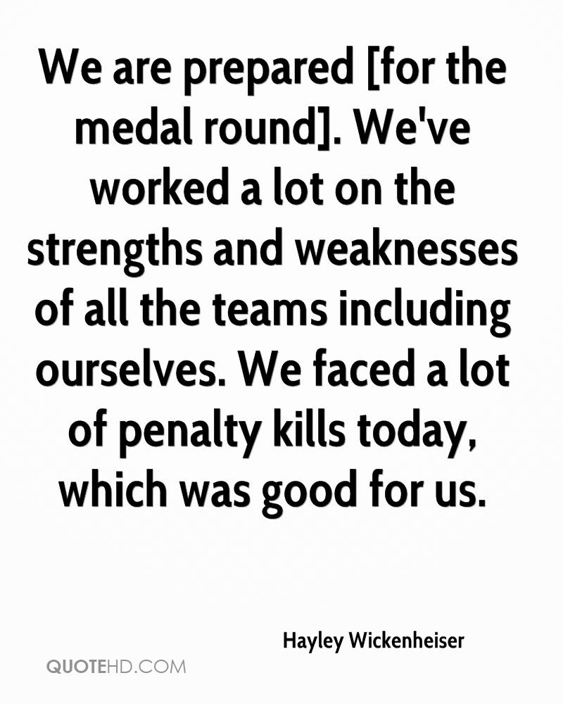 We are prepared [for the medal round]. We've worked a lot on the strengths and weaknesses of all the teams including ourselves. We faced a lot of penalty kills today, which was good for us.