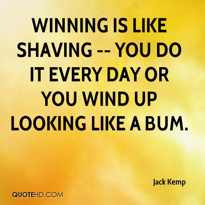 Winning is like shaving -- you do it every day or you wind up looking like a bum.