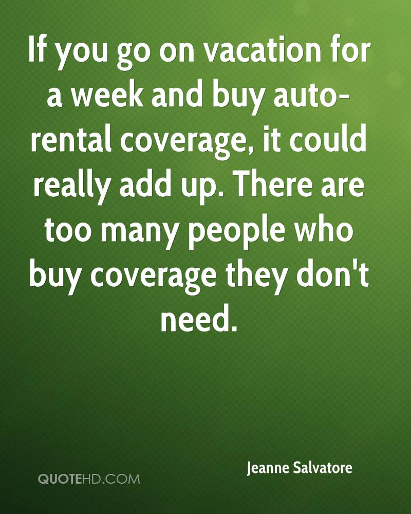 If you go on vacation for a week and buy auto-rental coverage, it could really add up. There are too many people who buy coverage they don't need.