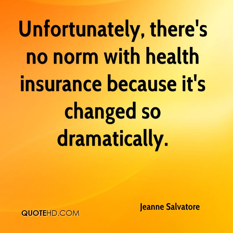 Unfortunately, there's no norm with health insurance because it's changed so dramatically.