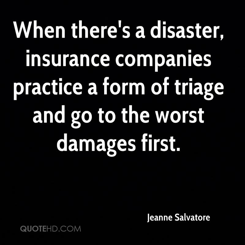 When there's a disaster, insurance companies practice a form of triage and go to the worst damages first.