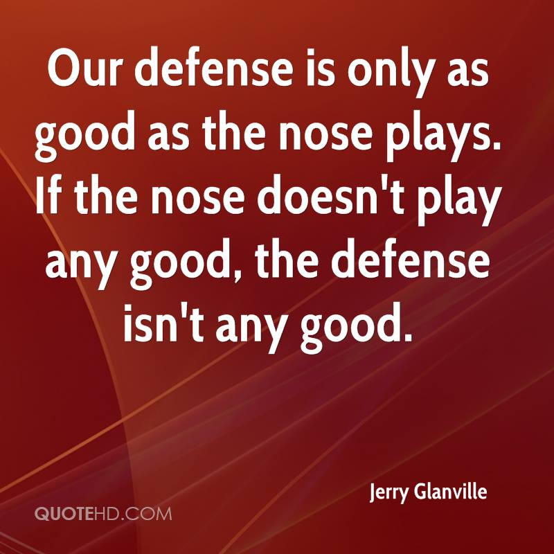 Our defense is only as good as the nose plays. If the nose doesn't play any good, the defense isn't any good.