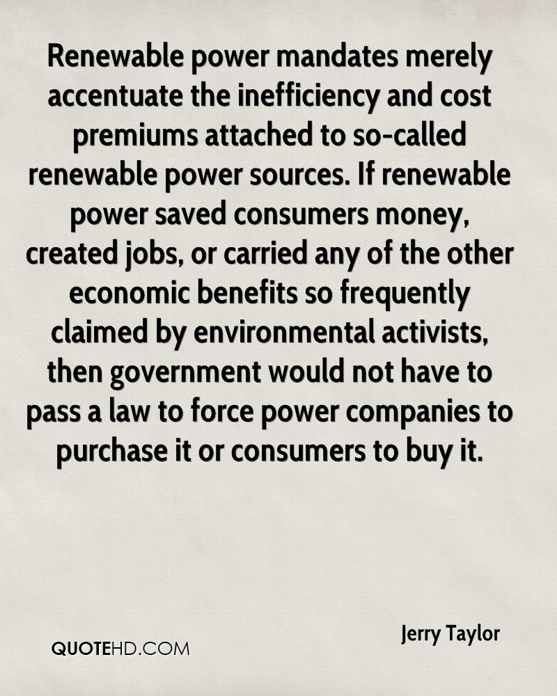 Renewable power mandates merely accentuate the inefficiency and cost premiums attached to so-called renewable power sources. If renewable power saved consumers money, created jobs, or carried any of the other economic benefits so frequently claimed by environmental activists, then government would not have to pass a law to force power companies to purchase it or consumers to buy it.