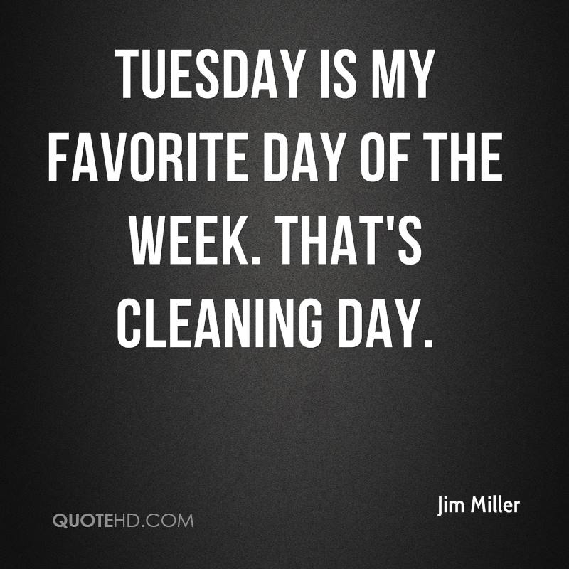 Tuesday is my favorite day of the week. That's cleaning day.