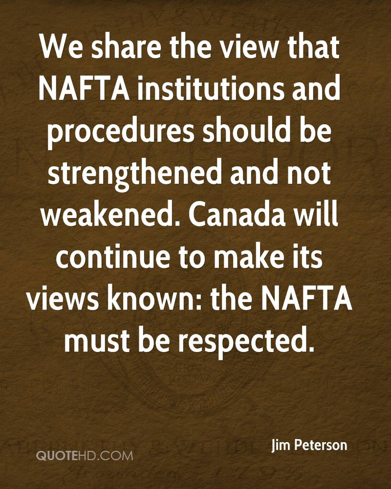 We share the view that NAFTA institutions and procedures should be strengthened and not weakened. Canada will continue to make its views known: the NAFTA must be respected.