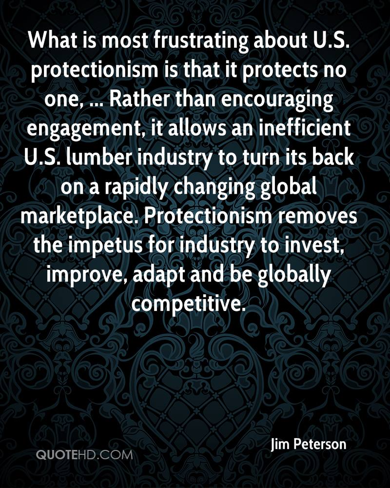What is most frustrating about U.S. protectionism is that it protects no one, ... Rather than encouraging engagement, it allows an inefficient U.S. lumber industry to turn its back on a rapidly changing global marketplace. Protectionism removes the impetus for industry to invest, improve, adapt and be globally competitive.