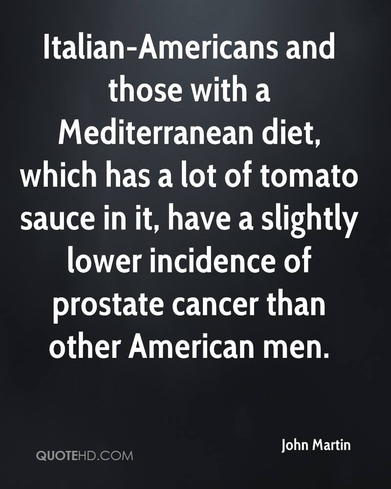 Italian-Americans and those with a Mediterranean diet, which has a lot of tomato sauce in it, have a slightly lower incidence of prostate cancer than other American men.