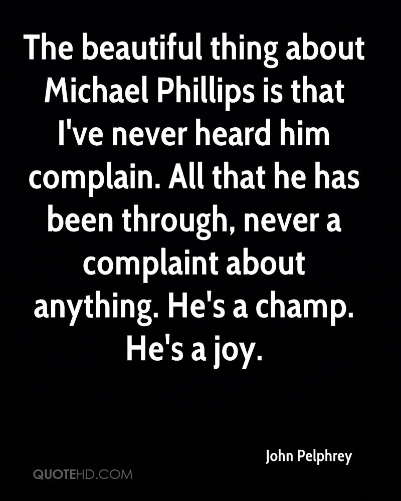 The beautiful thing about Michael Phillips is that I've never heard him complain. All that he has been through, never a complaint about anything. He's a champ. He's a joy.