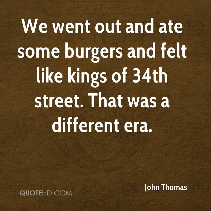 We went out and ate some burgers and felt like kings of 34th street. That was a different era.