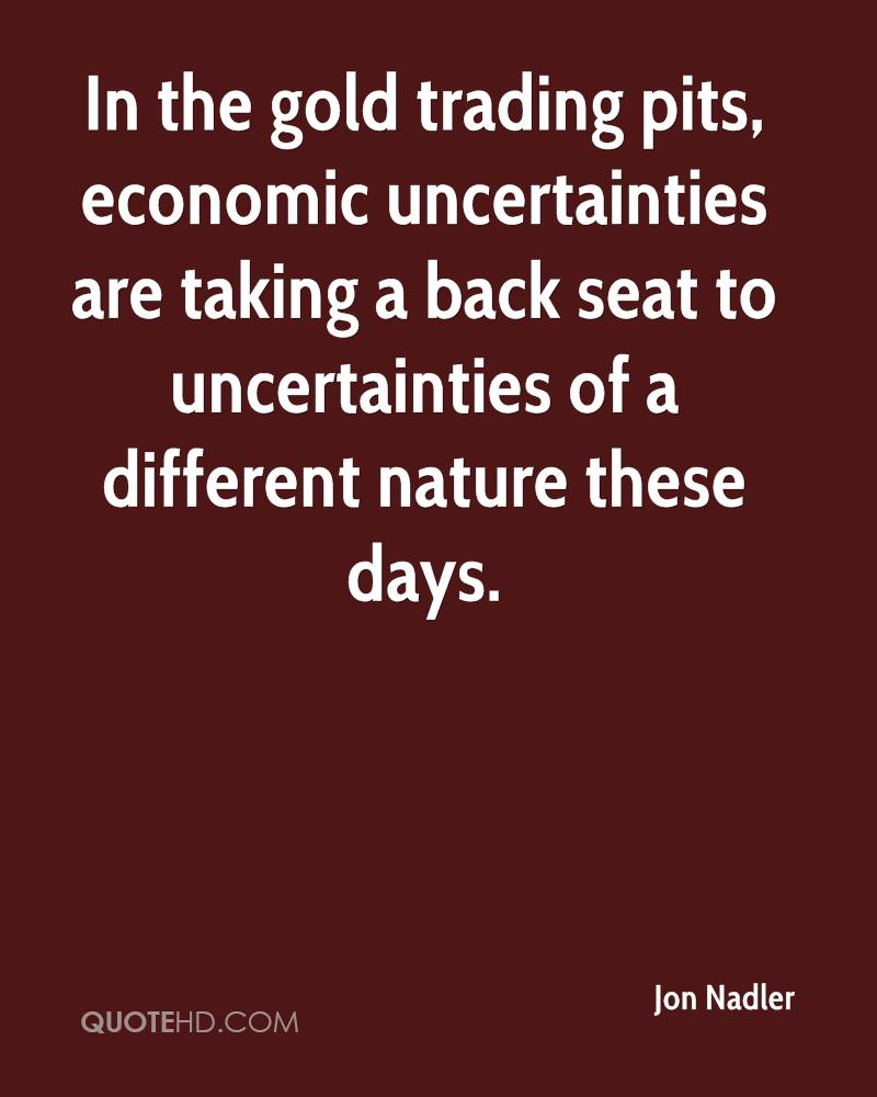 In the gold trading pits, economic uncertainties are taking a back seat to uncertainties of a different nature these days.