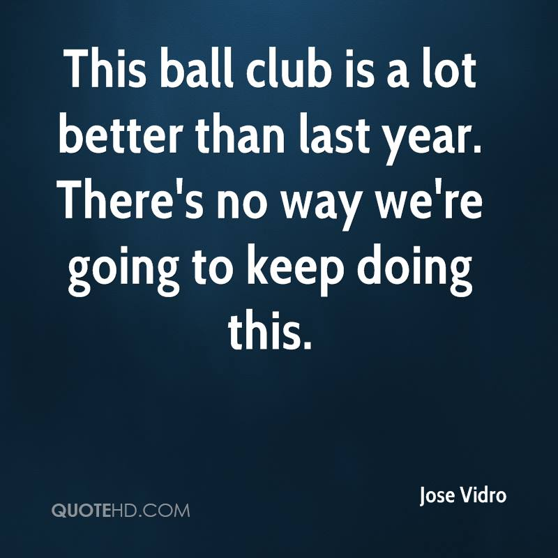 This ball club is a lot better than last year. There's no way we're going to keep doing this.