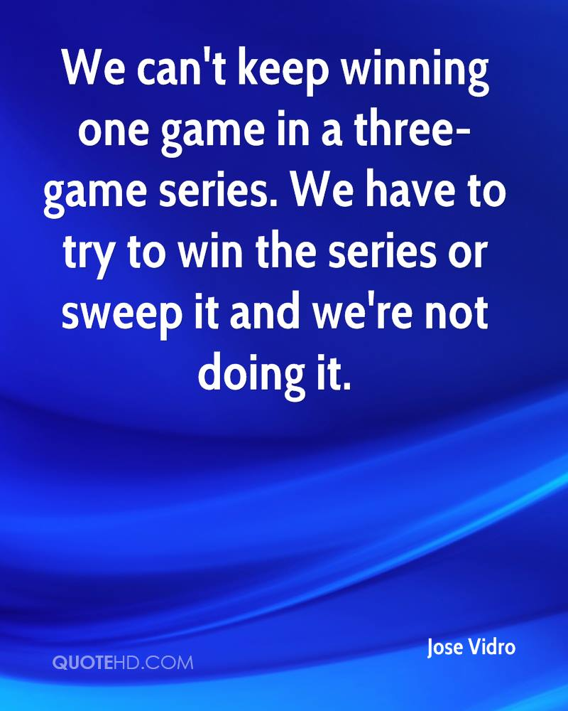 We can't keep winning one game in a three-game series. We have to try to win the series or sweep it and we're not doing it.