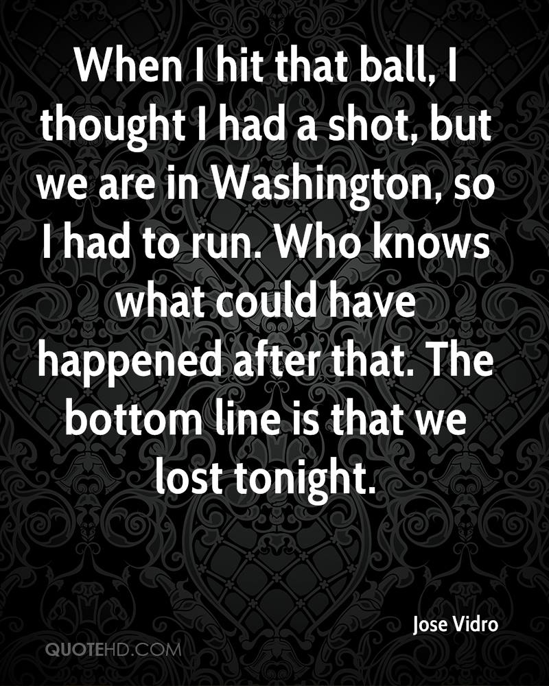 When I hit that ball, I thought I had a shot, but we are in Washington, so I had to run. Who knows what could have happened after that. The bottom line is that we lost tonight.