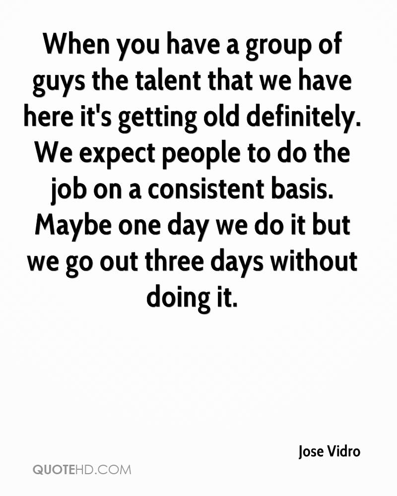 When you have a group of guys the talent that we have here it's getting old definitely. We expect people to do the job on a consistent basis. Maybe one day we do it but we go out three days without doing it.