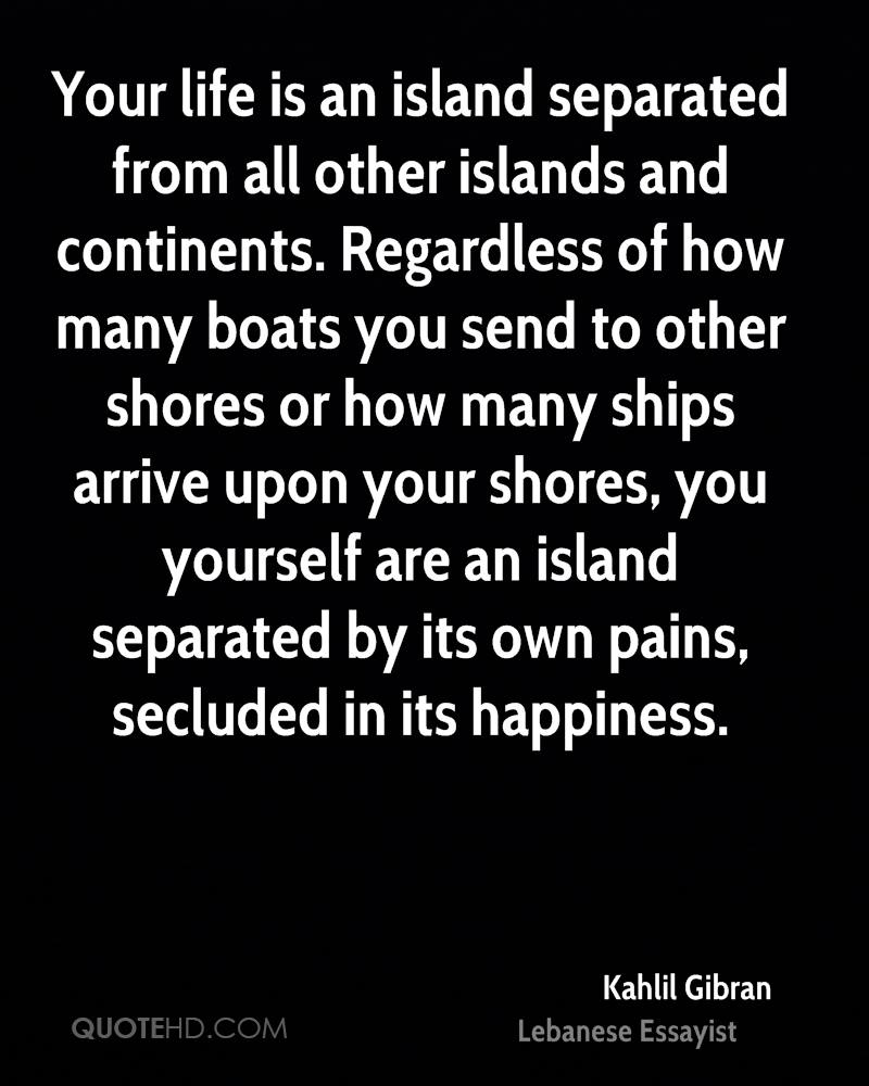Your life is an island separated from all other islands and continents. Regardless of how many boats you send to other shores or how many ships arrive upon your shores, you yourself are an island separated by its own pains, secluded in its happiness.