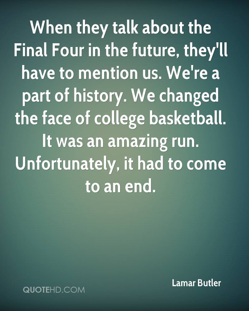 When they talk about the Final Four in the future, they'll have to mention us. We're a part of history. We changed the face of college basketball. It was an amazing run. Unfortunately, it had to come to an end.