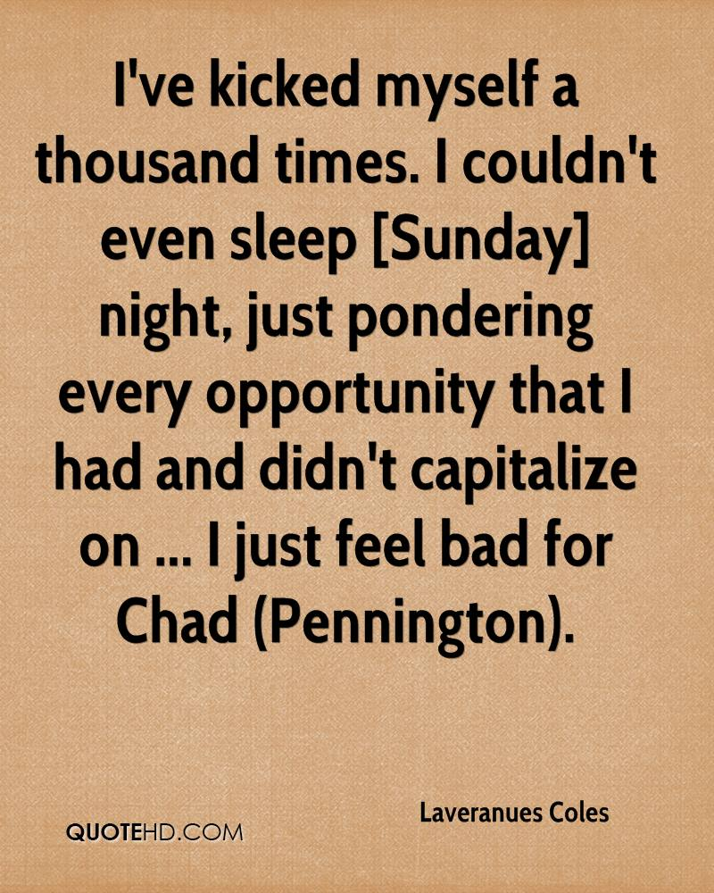 I've kicked myself a thousand times. I couldn't even sleep [Sunday] night, just pondering every opportunity that I had and didn't capitalize on ... I just feel bad for Chad (Pennington).