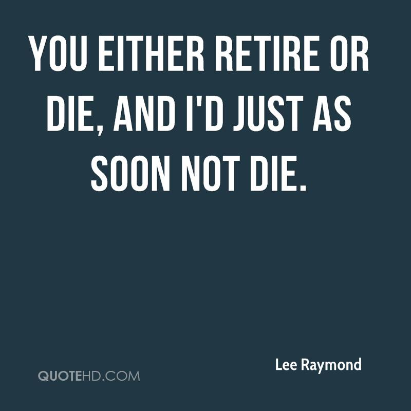 You either retire or die, and I'd just as soon not die.