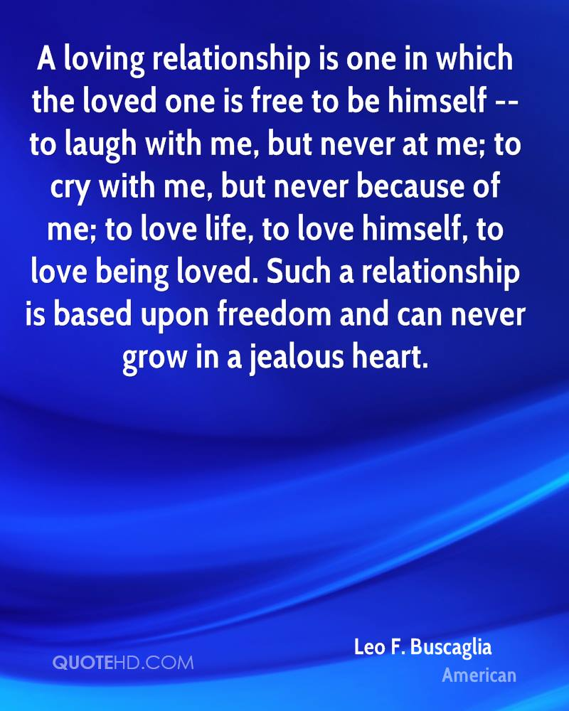 A loving relationship is one in which the loved one is free to be himself -- to laugh with me, but never at me; to cry with me, but never because of me; to love life, to love himself, to love being loved. Such a relationship is based upon freedom and can never grow in a jealous heart.