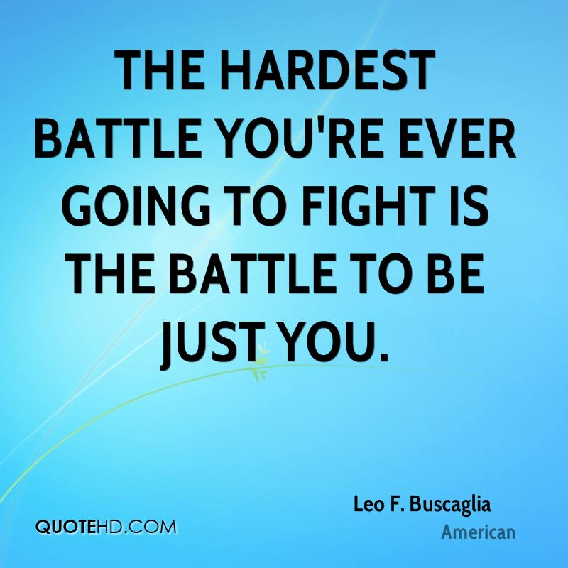 The hardest battle you're ever going to fight is the battle to be just you.