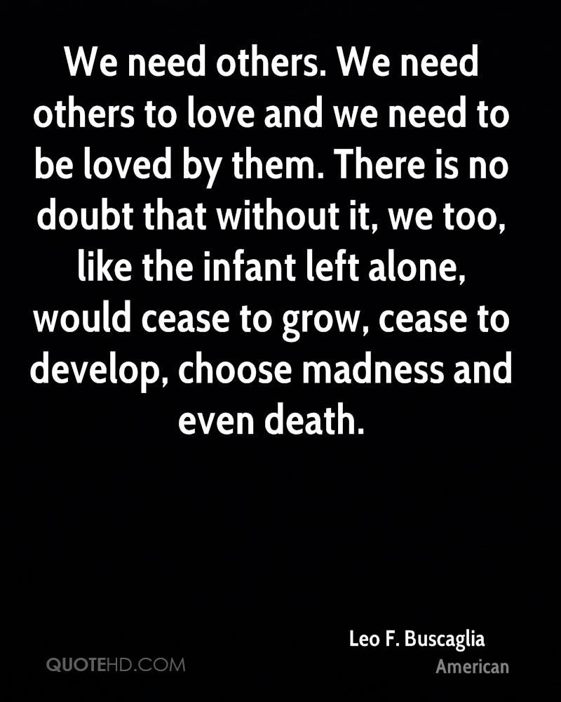 We need others. We need others to love and we need to be loved by them. There is no doubt that without it, we too, like the infant left alone, would cease to grow, cease to develop, choose madness and even death.