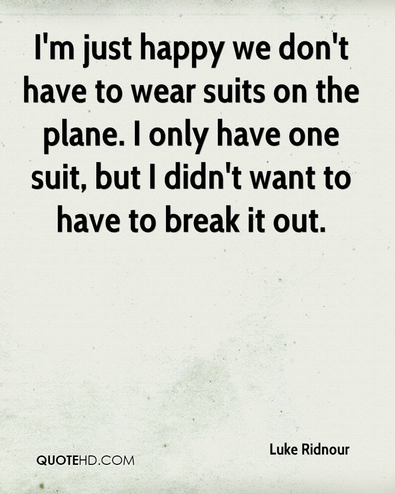 I'm just happy we don't have to wear suits on the plane. I only have one suit, but I didn't want to have to break it out.